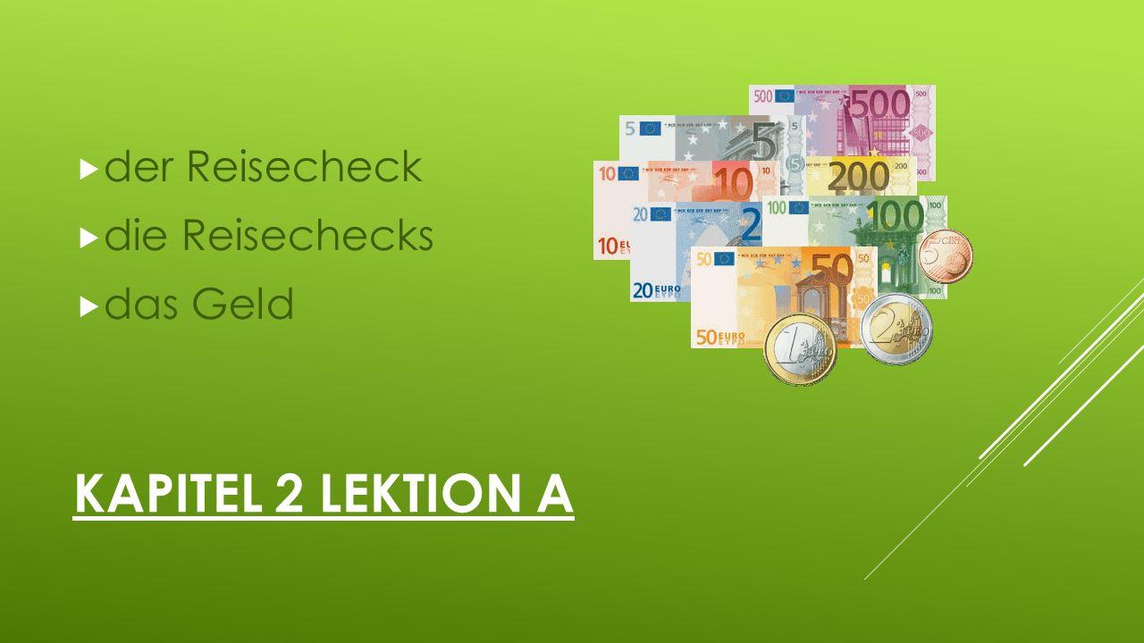 KAPITEL 2 LEKTION A  der Reisecheck  die Reisechecks  das Geld