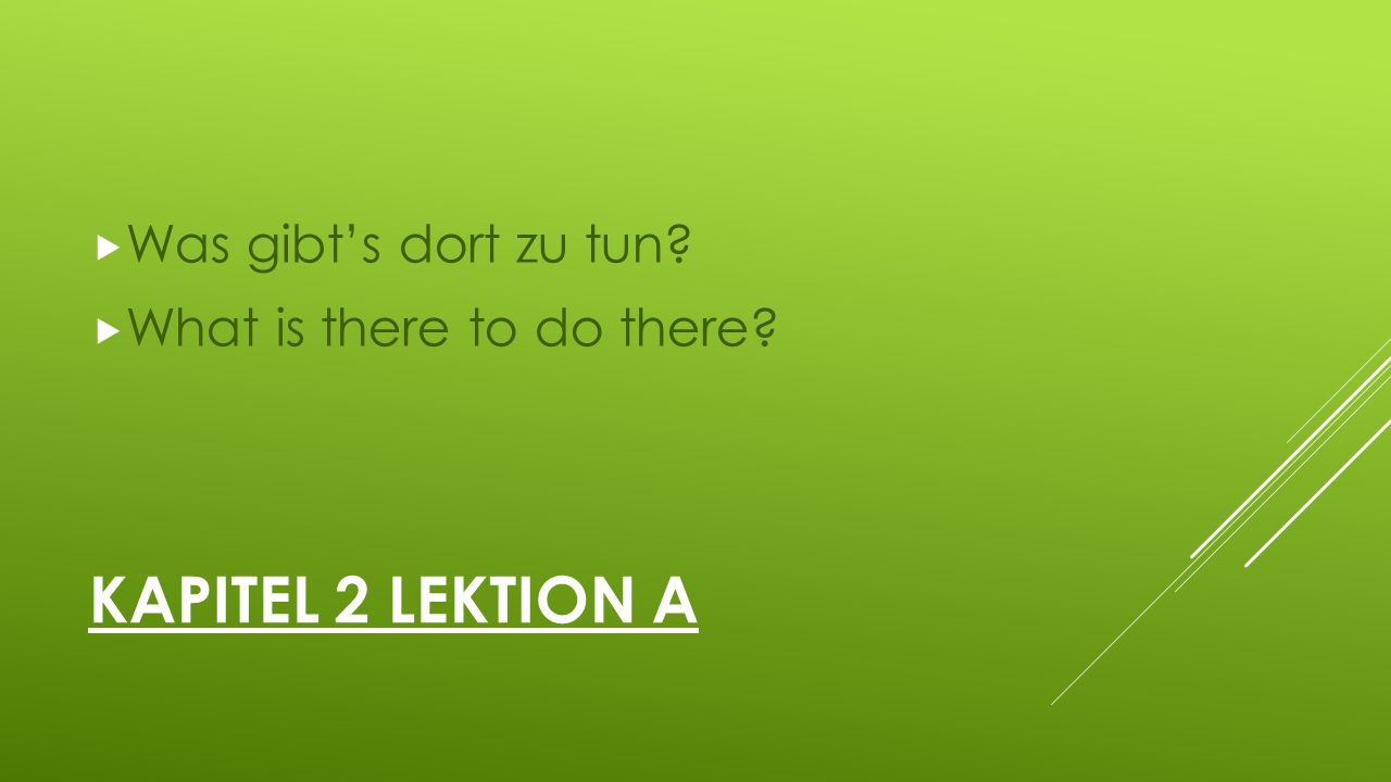 KAPITEL 2 LEKTION A  Was gibt's dort zu tun?  What is there to do there?