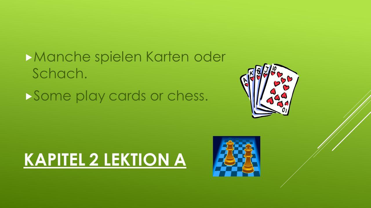 KAPITEL 2 LEKTION A  Manche spielen Karten oder Schach.  Some play cards or chess.