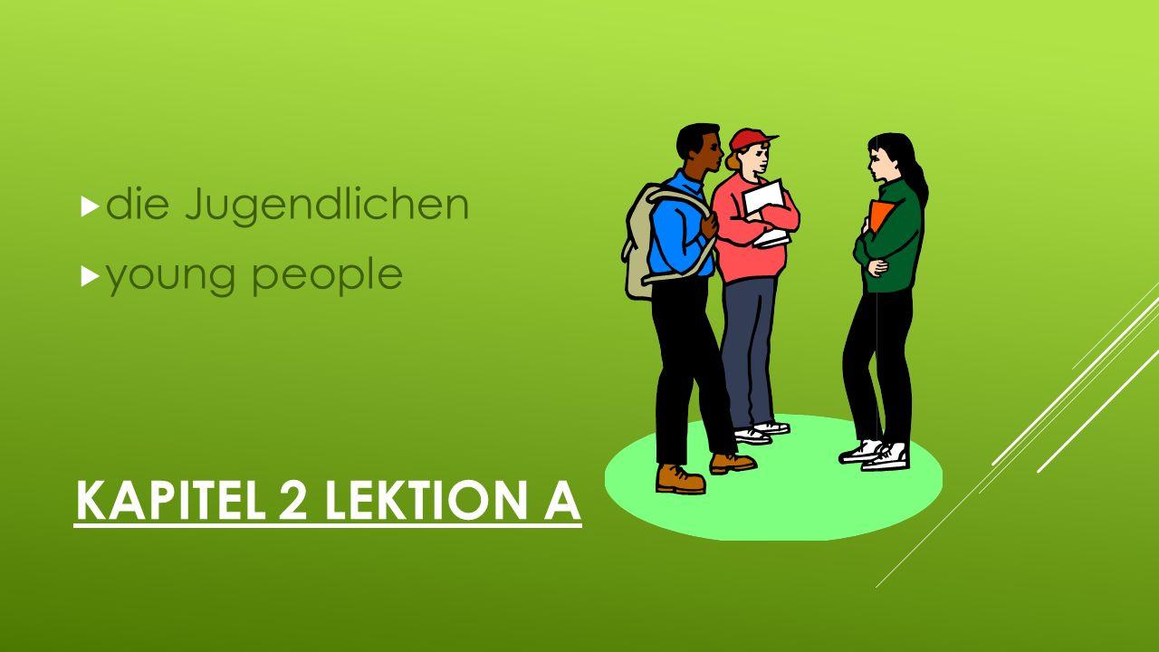 KAPITEL 2 LEKTION A  die Jugendlichen  young people