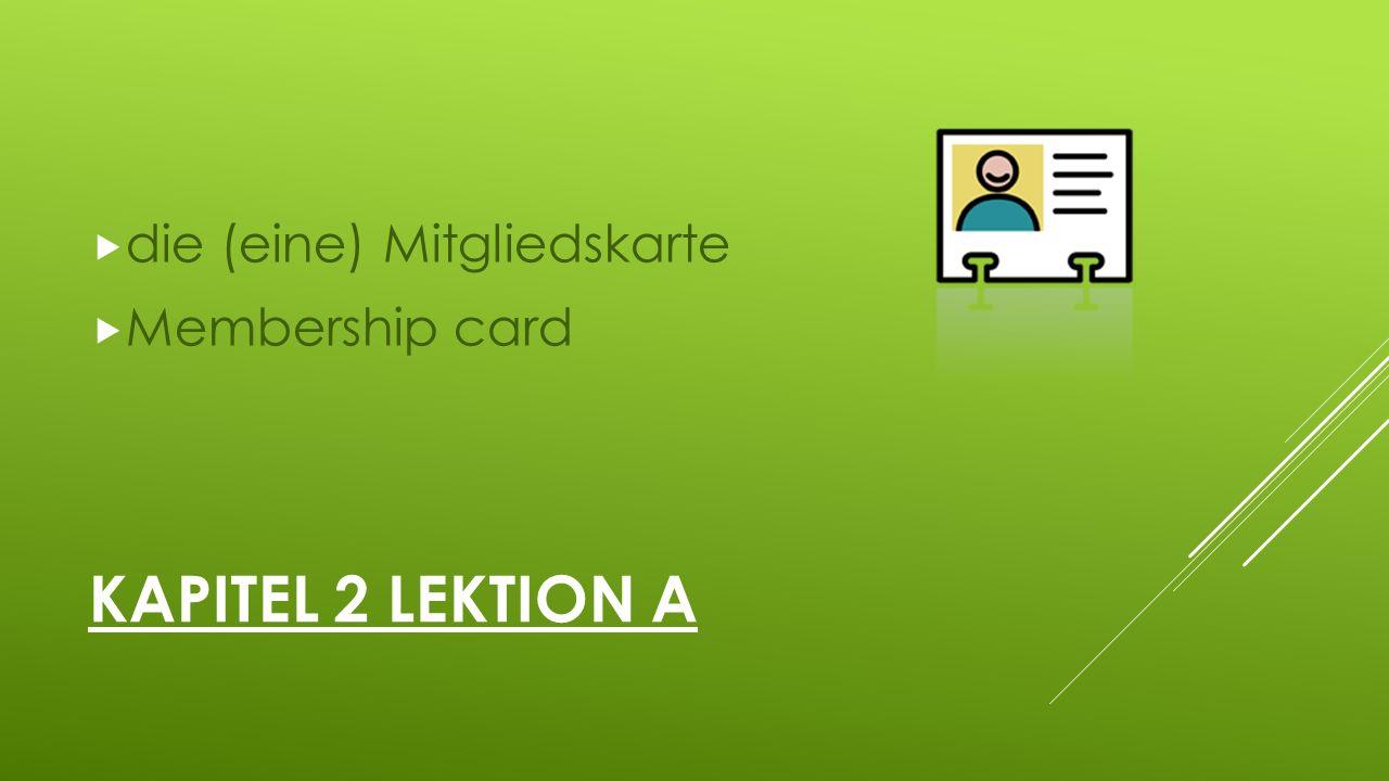 KAPITEL 2 LEKTION A  die (eine) Mitgliedskarte  Membership card