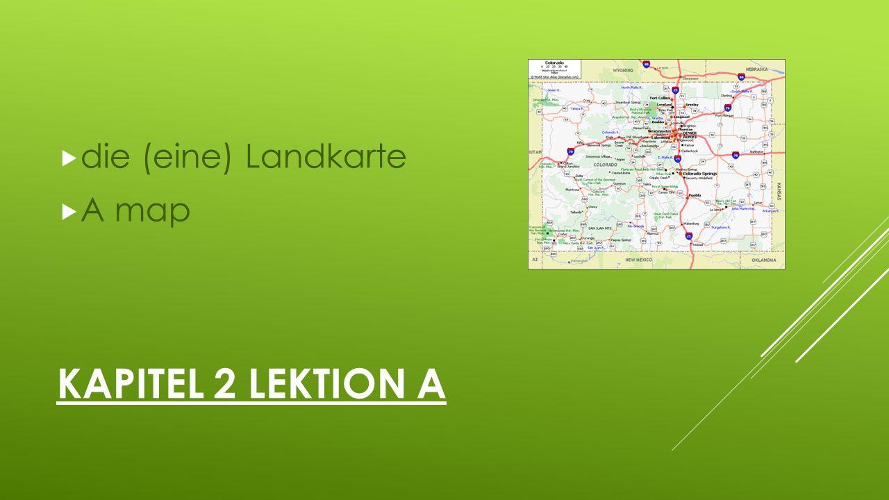 KAPITEL 2 LEKTION A  die (eine) Landkarte  A map