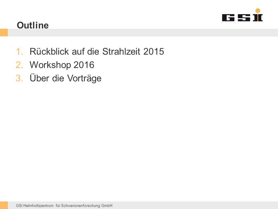 GSI Helmholtzzentrum für Schwerionenforschung GmbH Outline 1.Rückblick auf die Strahlzeit 2015 2.Workshop 2016 3.Über die Vorträge