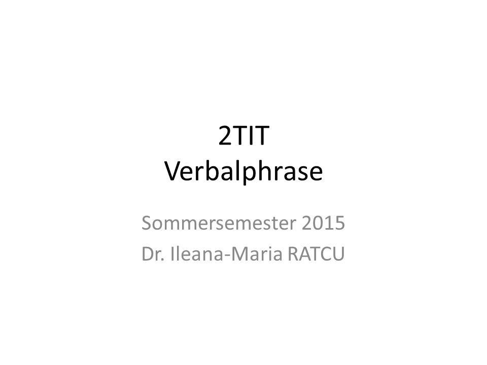 2TIT Verbalphrase Sommersemester 2015 Dr. Ileana-Maria RATCU