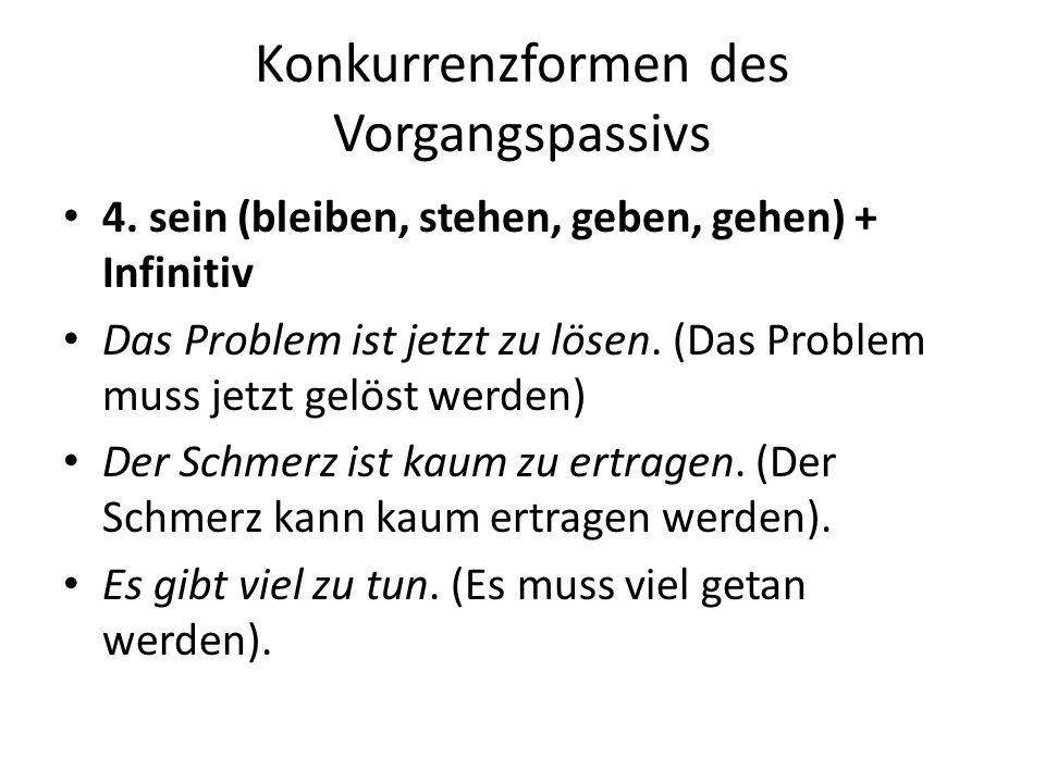 Konkurrenzformen des Vorgangspassivs 4. sein (bleiben, stehen, geben, gehen) + Infinitiv Das Problem ist jetzt zu lösen. (Das Problem muss jetzt gelös