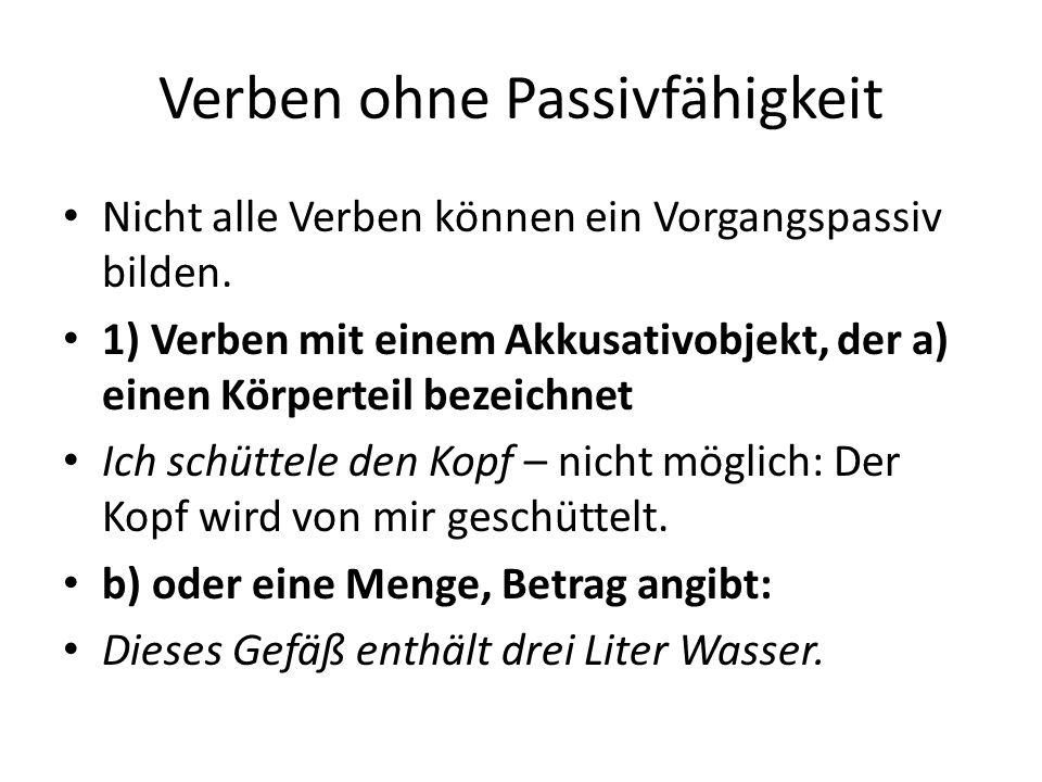 Verben ohne Passivfähigkeit Nicht alle Verben können ein Vorgangspassiv bilden. 1) Verben mit einem Akkusativobjekt, der a) einen Körperteil bezeichne