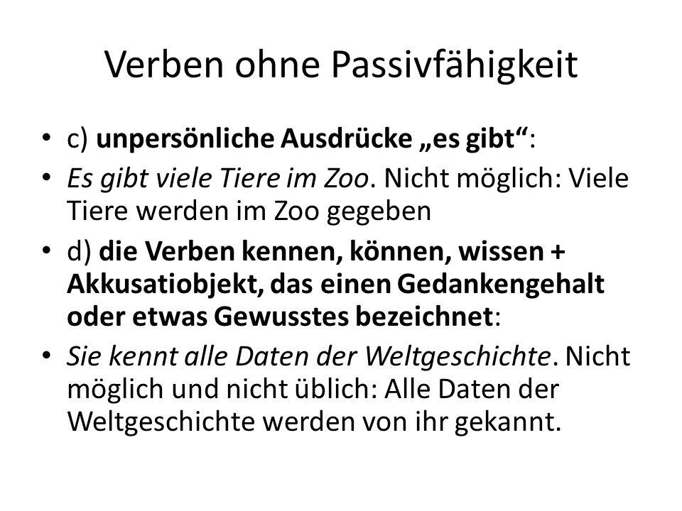 """Verben ohne Passivfähigkeit c) unpersönliche Ausdrücke """"es gibt"""": Es gibt viele Tiere im Zoo. Nicht möglich: Viele Tiere werden im Zoo gegeben d) die"""