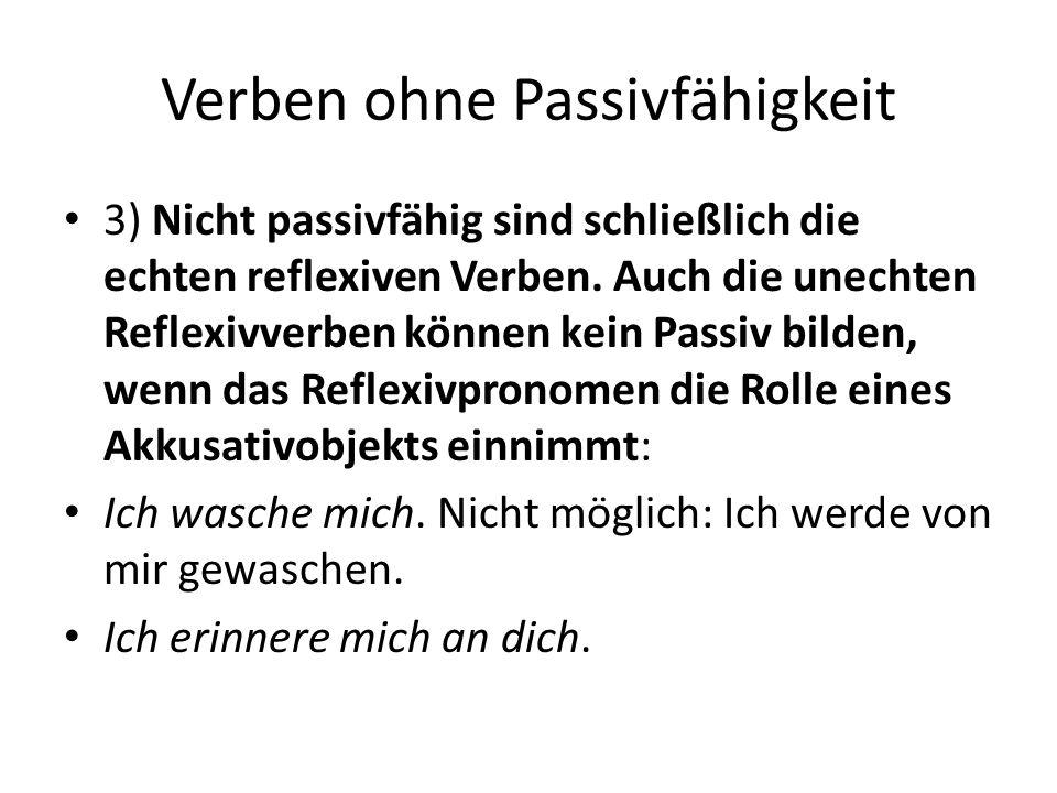 Verben ohne Passivfähigkeit 3) Nicht passivfähig sind schließlich die echten reflexiven Verben. Auch die unechten Reflexivverben können kein Passiv bi