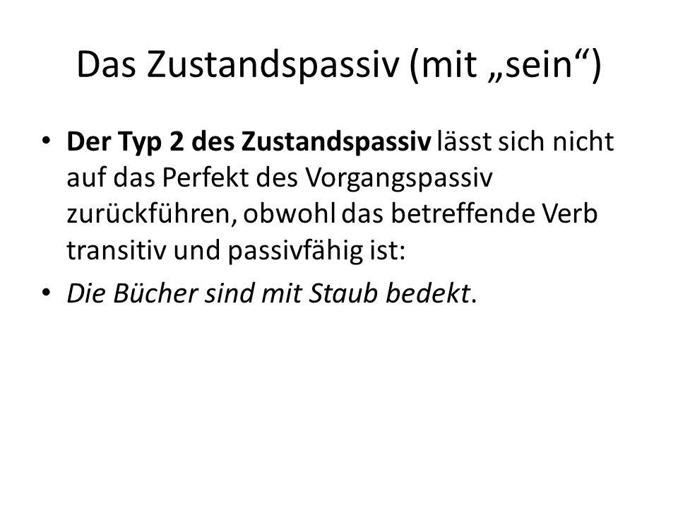 """Das Zustandspassiv (mit """"sein ) Der Typ 2 des Zustandspassiv lässt sich nicht auf das Perfekt des Vorgangspassiv zurückführen, obwohl das betreffende Verb transitiv und passivfähig ist: Die Bücher sind mit Staub bedekt."""