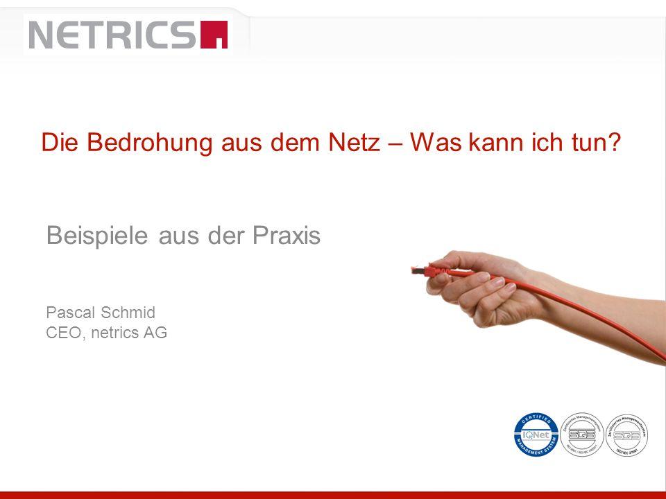 Beispiele aus der Praxis Pascal Schmid CEO, netrics AG Die Bedrohung aus dem Netz – Was kann ich tun?