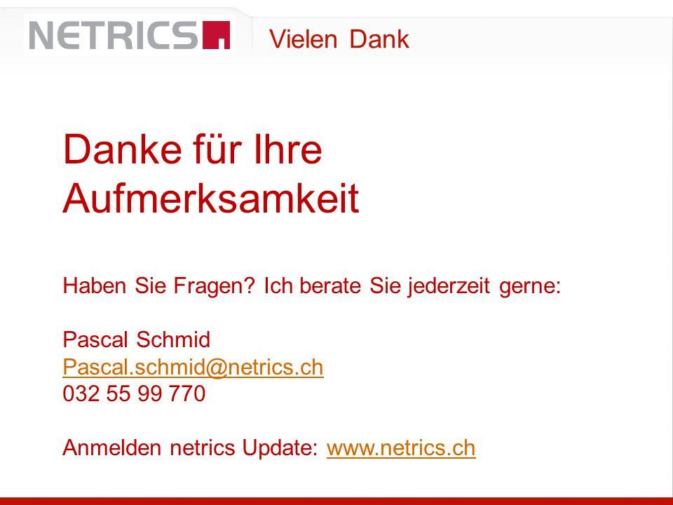 Vielen Dank Danke für Ihre Aufmerksamkeit Haben Sie Fragen? Ich berate Sie jederzeit gerne: Pascal Schmid Pascal.schmid@netrics.ch 032 55 99 770 Anmel