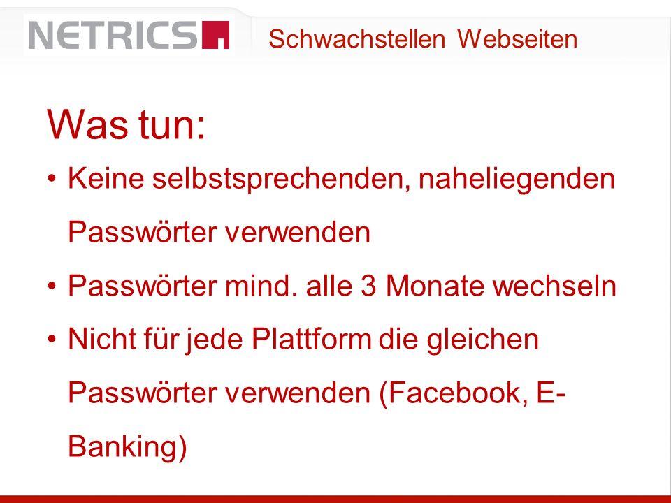 Schwachstellen Webseiten Was tun: Keine selbstsprechenden, naheliegenden Passwörter verwenden Passwörter mind. alle 3 Monate wechseln Nicht für jede P