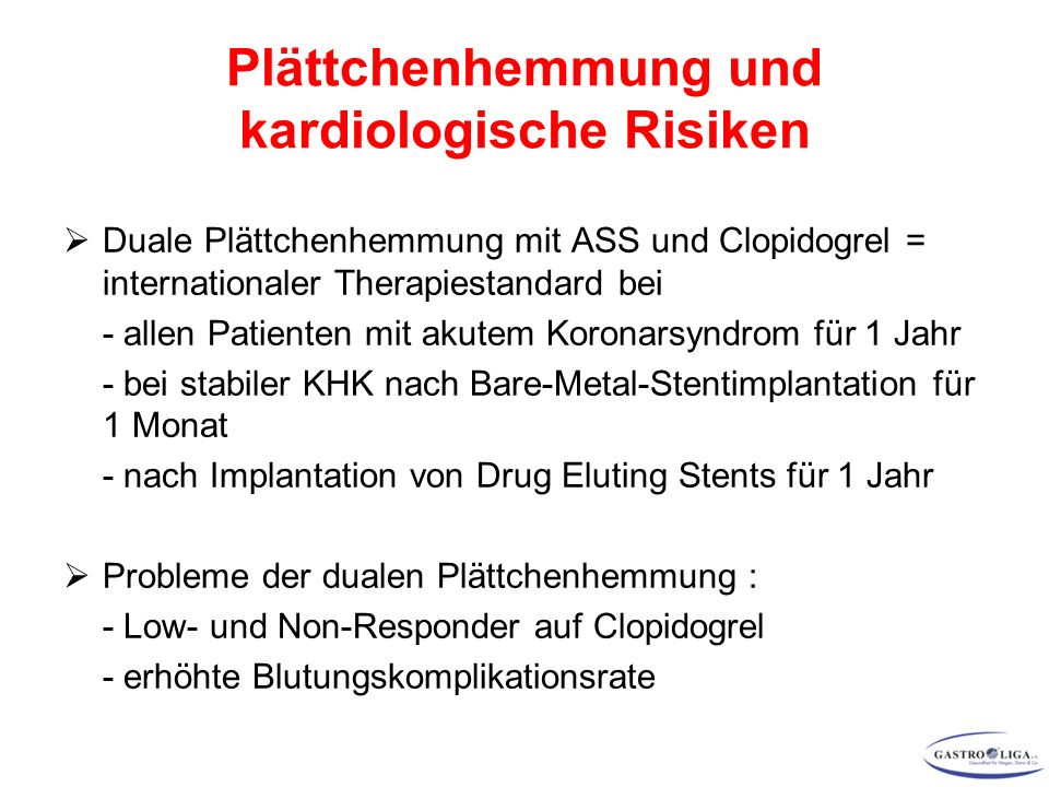  Duale Plättchenhemmung mit ASS und Clopidogrel = internationaler Therapiestandard bei - allen Patienten mit akutem Koronarsyndrom für 1 Jahr - bei stabiler KHK nach Bare-Metal-Stentimplantation für 1 Monat - nach Implantation von Drug Eluting Stents für 1 Jahr  Probleme der dualen Plättchenhemmung : - Low- und Non-Responder auf Clopidogrel - erhöhte Blutungskomplikationsrate Plättchenhemmung und kardiologische Risiken