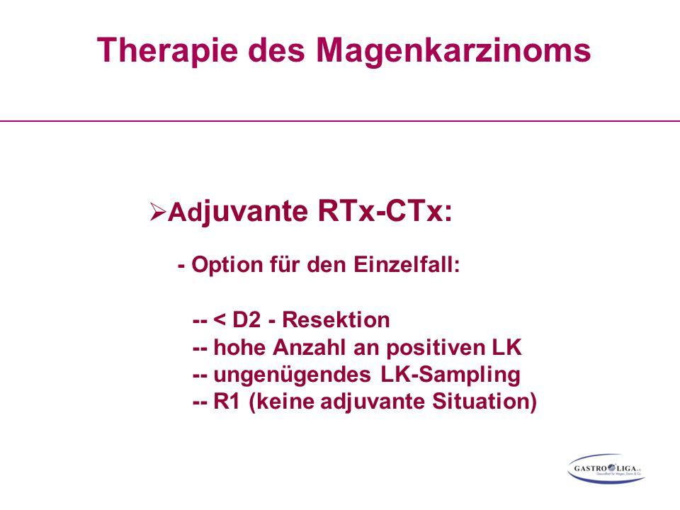 Therapie des Magenkarzinoms  Ad juvante RTx-CTx: - Option für den Einzelfall: -- < D2 - Resektion -- hohe Anzahl an positiven LK -- ungenügendes LK-S