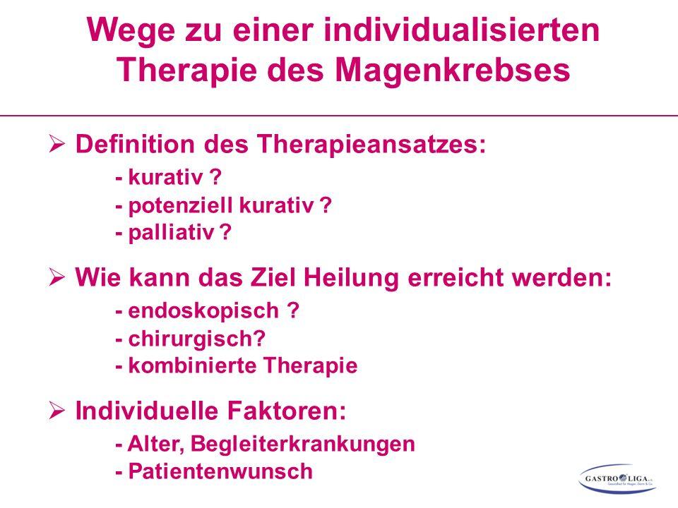 Wege zu einer individualisierten Therapie des Magenkrebses  Definition des Therapieansatzes: - kurativ ? - potenziell kurativ ? - palliativ ?  Wie k