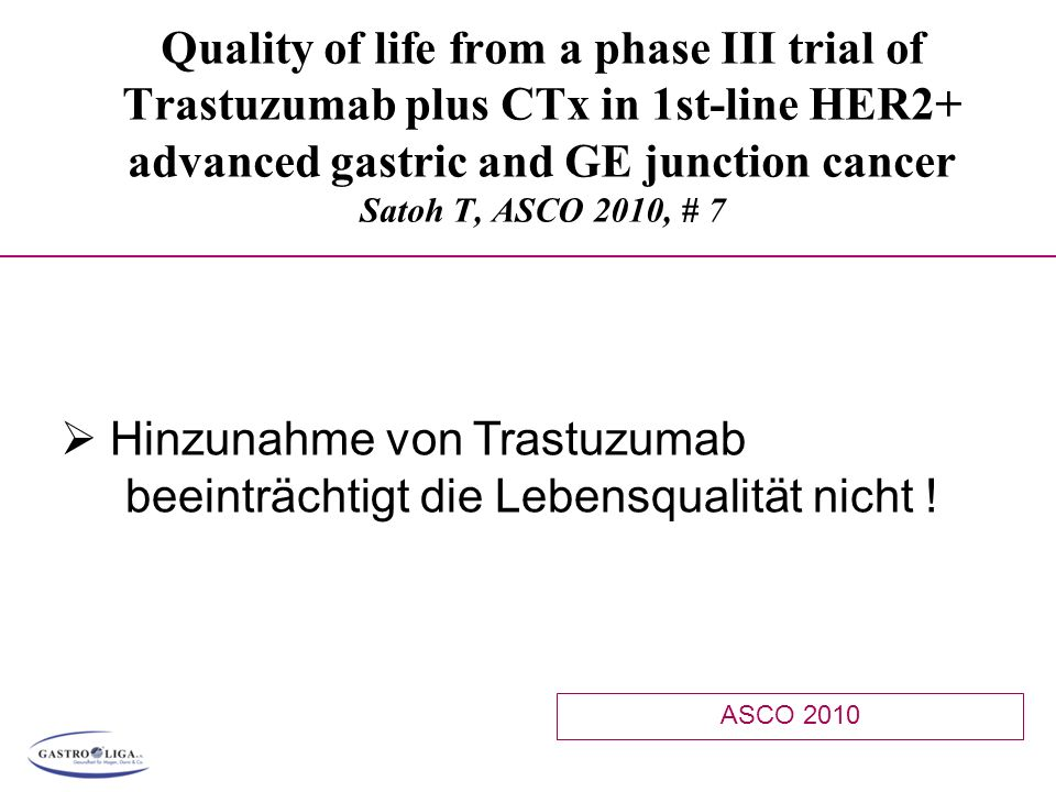 Quality of life from a phase III trial of Trastuzumab plus CTx in 1st-line HER2+ advanced gastric and GE junction cancer Satoh T, ASCO 2010, # 7 ASCO