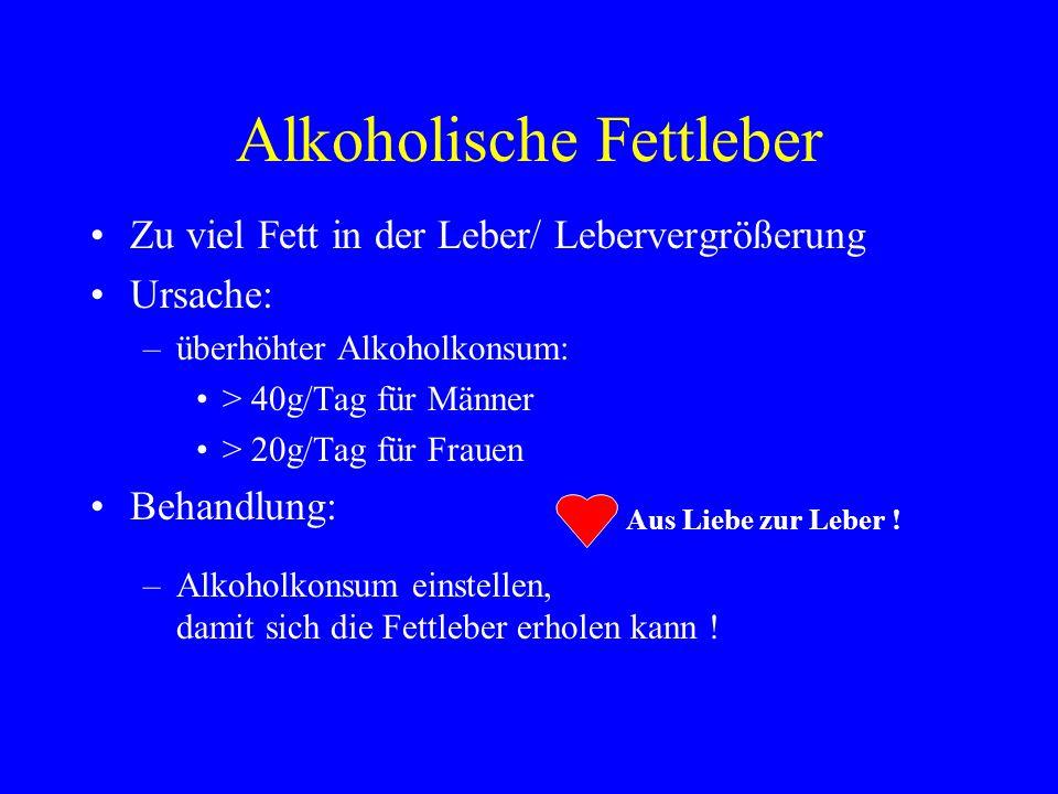 Alkoholische Fettleber Zu viel Fett in der Leber/ Lebervergrößerung Ursache: –überhöhter Alkoholkonsum: > 40g/Tag für Männer > 20g/Tag für Frauen Beha