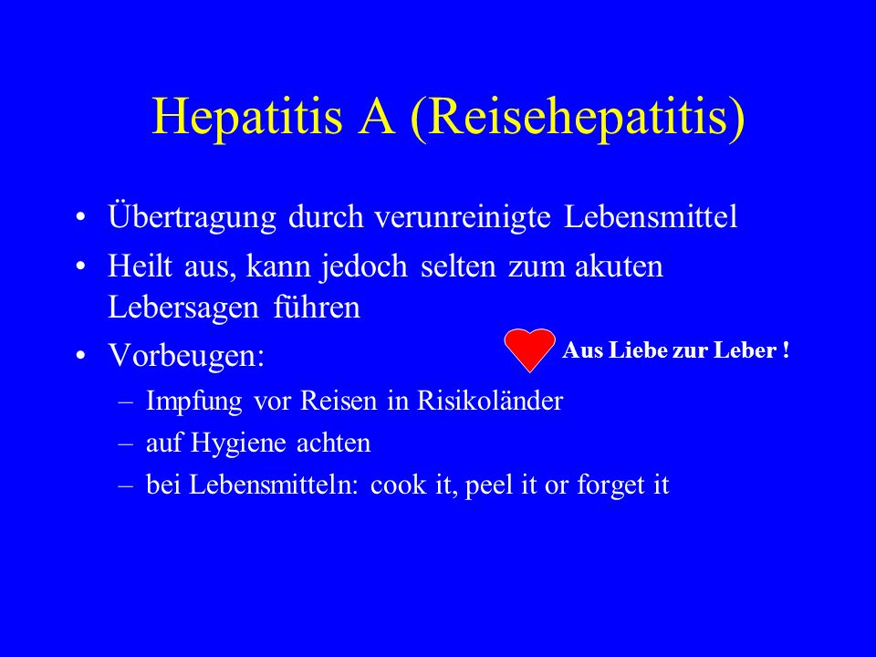 Hepatitis A (Reisehepatitis) Übertragung durch verunreinigte Lebensmittel Heilt aus, kann jedoch selten zum akuten Lebersagen führen Vorbeugen: –Impfu