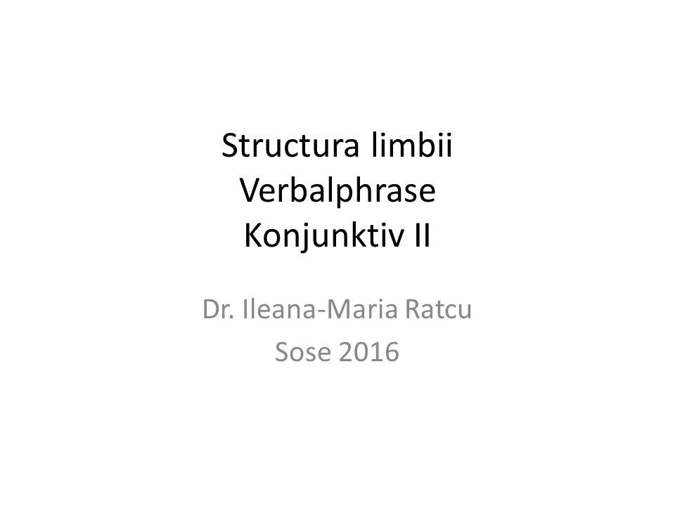 Structura limbii Verbalphrase Konjunktiv II Dr. Ileana-Maria Ratcu Sose 2016