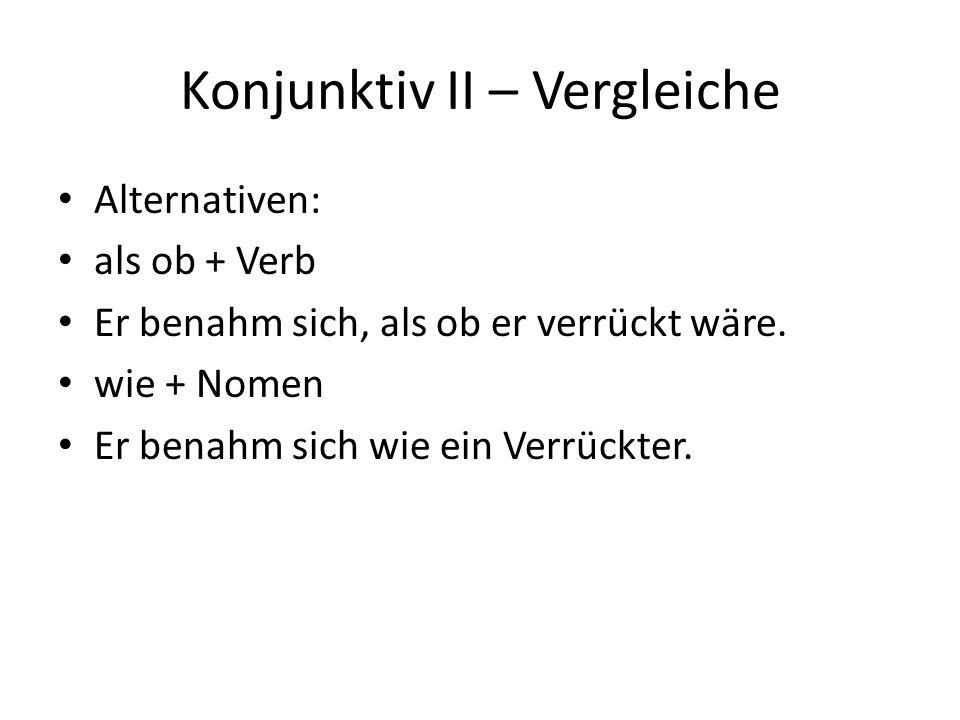 Konjunktiv II – Vergleiche Alternativen: als ob + Verb Er benahm sich, als ob er verrückt wäre.
