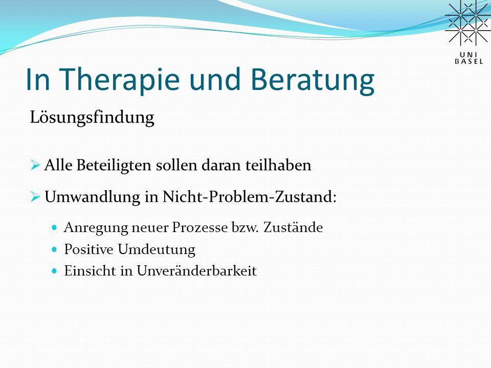 In Therapie und Beratung Lösungsfindung  Alle Beteiligten sollen daran teilhaben  Umwandlung in Nicht-Problem-Zustand: Anregung neuer Prozesse bzw.