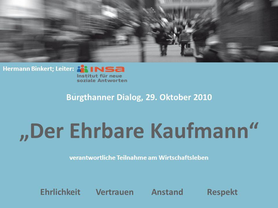 """""""Der Ehrbare Kaufmann verantwortliche Teilnahme am Wirtschaftsleben EhrlichkeitVertrauenAnstandRespekt Hermann Binkert; Leiter: Burgthanner Dialog, 29."""