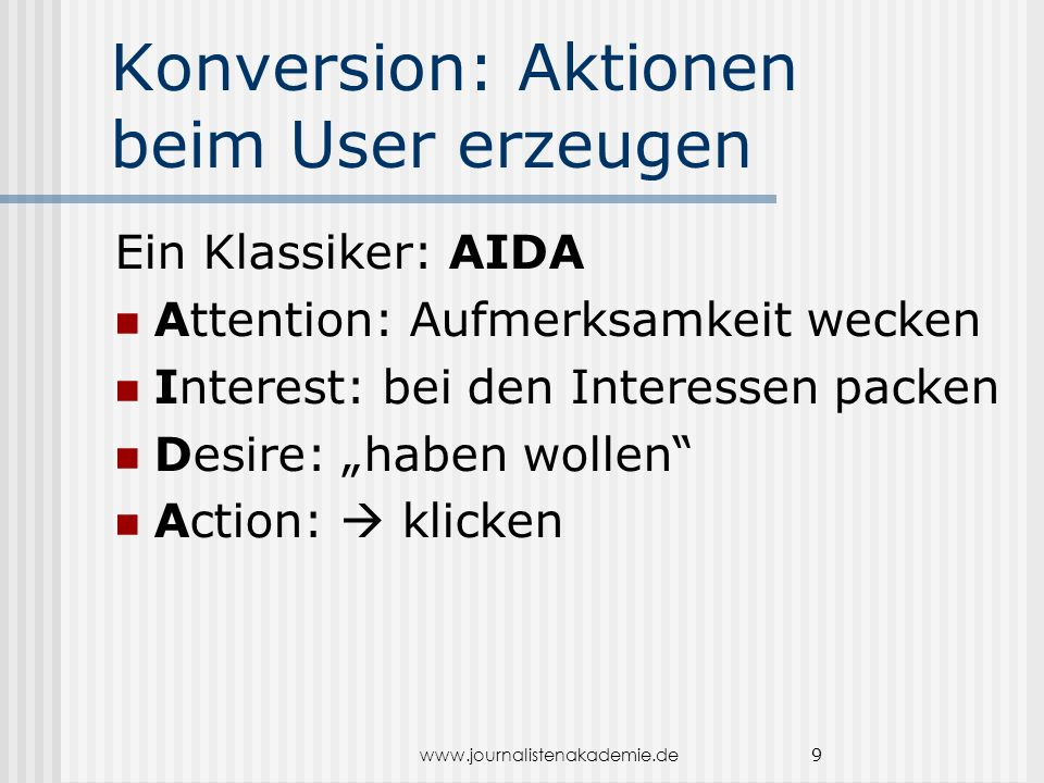"www.journalistenakademie.de 9 Konversion: Aktionen beim User erzeugen Ein Klassiker: AIDA Attention: Aufmerksamkeit wecken Interest: bei den Interessen packen Desire: ""haben wollen Action:  klicken"