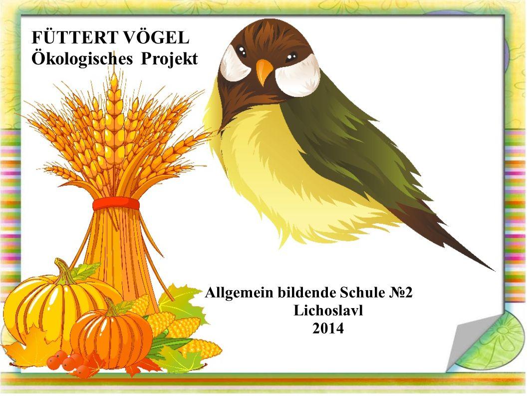 FÜTTERT VÖGEL Ökologisches Projekt Allgemein bildende Schule №2 Lichoslavl 2014