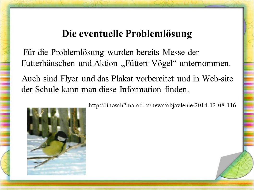"""Die eventuelle Problemlösung Für die Problemlösung wurden bereits Messe der Futterhäuschen und Aktion """"Füttert Vögel unternommen."""