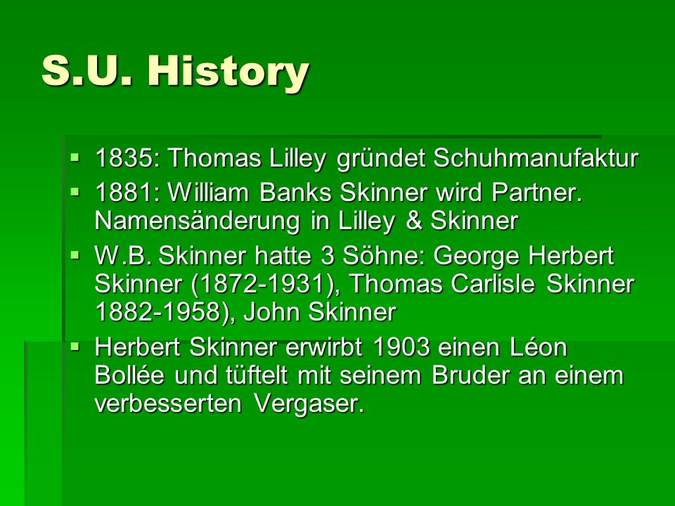 S.U. History 1111835: Thomas Lilley gründet Schuhmanufaktur 1111881: William Banks Skinner wird Partner. Namensänderung in Lilley & Skinner W