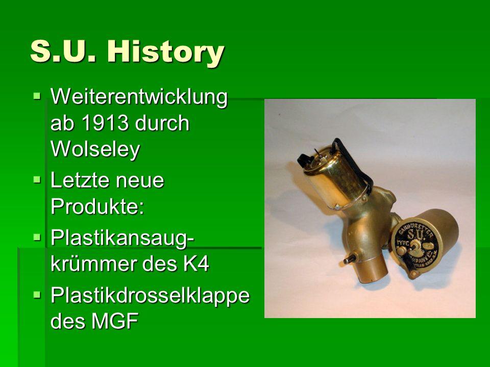 S.U. History  Weiterentwicklung ab 1913 durch Wolseley  Letzte neue Produkte:  Plastikansaug- krümmer des K4  Plastikdrosselklappe des MGF