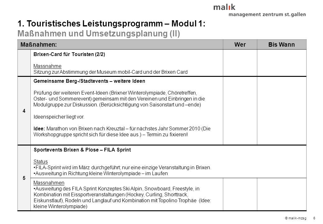 6© malik-mzsg Maßnahmen:WerBis Wann Brixen-Card für Touristen (2/2) Massnahme Sitzung zur Abstimmung der Museum mobil-Card und der Brixen Card 4 Gemeinsame Berg-/Stadtevents – weitere Ideen Prüfung der weiteren Event-Ideen (Brixner Winterolympiade, Chöretreffen, Oster- und Sommerevent) gemeinsam mit den Vereinen und Einbringen in die Modulgruppe zur Diskussion.