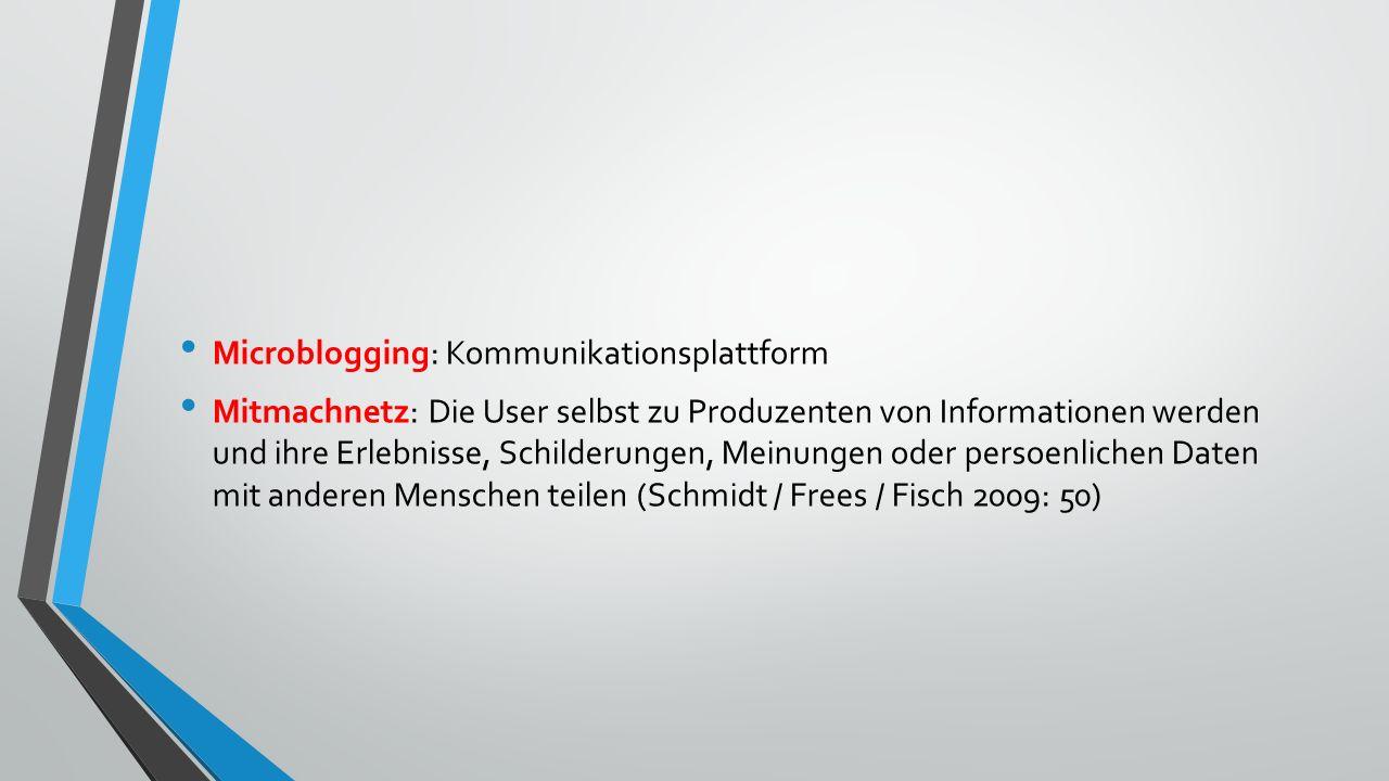 Microblogging: Kommunikationsplattform Mitmachnetz: Die User selbst zu Produzenten von Informationen werden und ihre Erlebnisse, Schilderungen, Meinungen oder persoenlichen Daten mit anderen Menschen teilen (Schmidt / Frees / Fisch 2009: 50)
