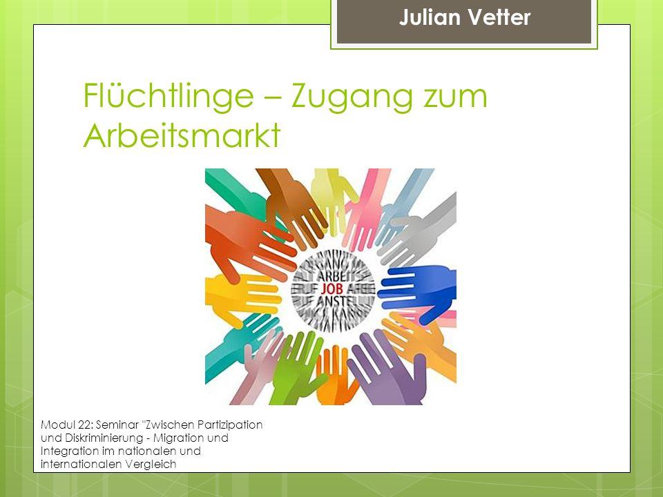 Flüchtlinge – Zugang zum Arbeitsmarkt Julian Vetter Modul 22: Seminar
