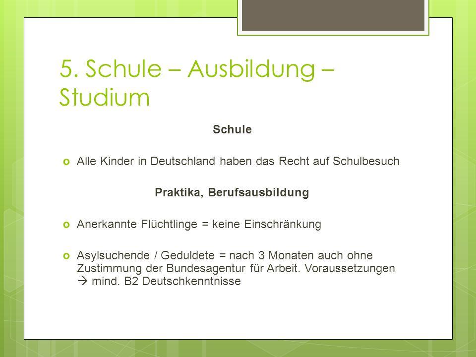 5. Schule – Ausbildung – Studium Schule  Alle Kinder in Deutschland haben das Recht auf Schulbesuch Praktika, Berufsausbildung  Anerkannte Flüchtlin