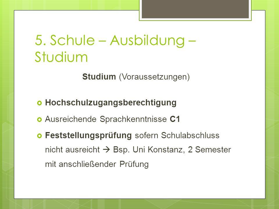 5. Schule – Ausbildung – Studium Studium (Voraussetzungen)  Hochschulzugangsberechtigung  Ausreichende Sprachkenntnisse C1  Feststellungsprüfung so