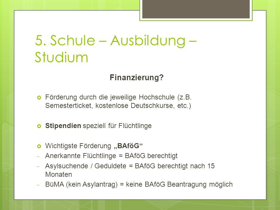 5. Schule – Ausbildung – Studium Finanzierung?  Förderung durch die jeweilige Hochschule (z.B. Semesterticket, kostenlose Deutschkurse, etc.)  Stipe