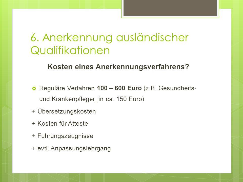 6. Anerkennung ausländischer Qualifikationen Kosten eines Anerkennungsverfahrens?  Reguläre Verfahren 100 – 600 Euro (z.B. Gesundheits- und Krankenpf