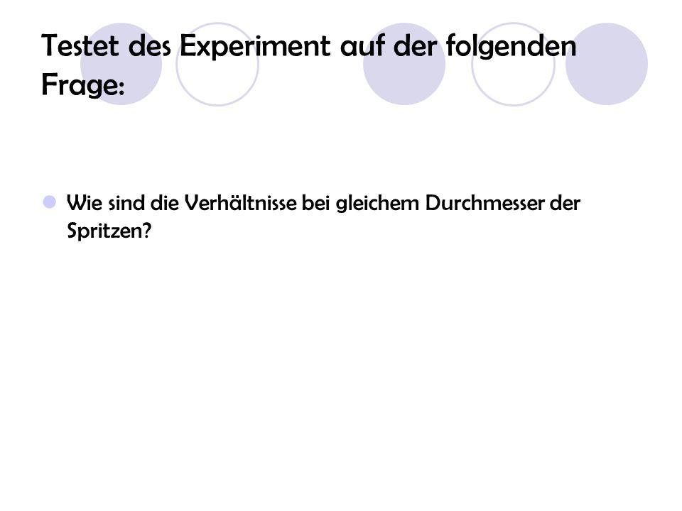 Testet des Experiment auf der folgenden Frage: Wie sind die Verhältnisse bei gleichem Durchmesser der Spritzen