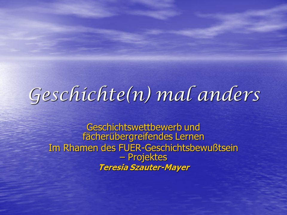 Geschichte(n) mal anders Geschichtswettbewerb und fächerübergreifendes Lernen Im Rhamen des FUER-Geschichtsbewußtsein – Projektes Teresia Szauter-Mayer