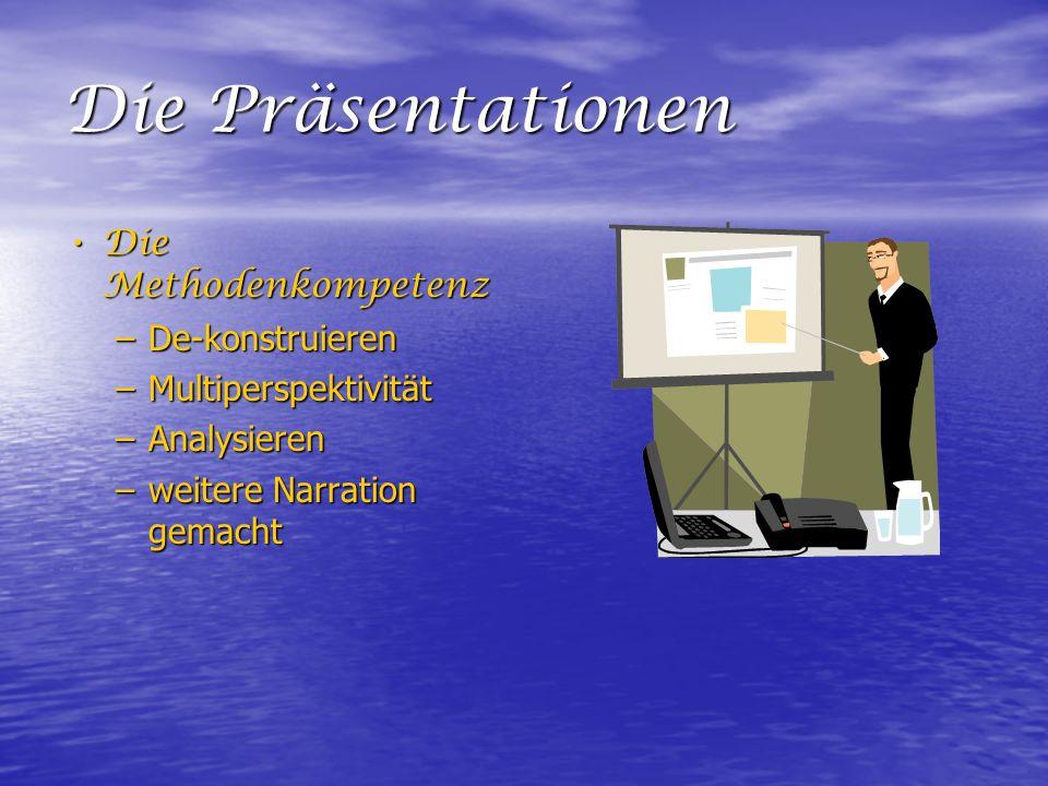 Die Präsentationen Die Methodenkompetenz Die Methodenkompetenz –De-konstruieren –Multiperspektivität –Analysieren –weitere Narration gemacht
