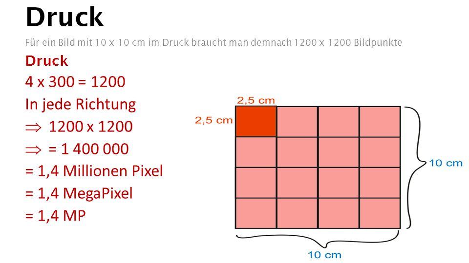 Druck Für ein Bild mit 10 x 10 cm im Druck braucht man demnach 1200 x 1200 Bildpunkte Druck 4 x 300 = 1200 In jede Richtung  1200 x 1200  = 1 400 00
