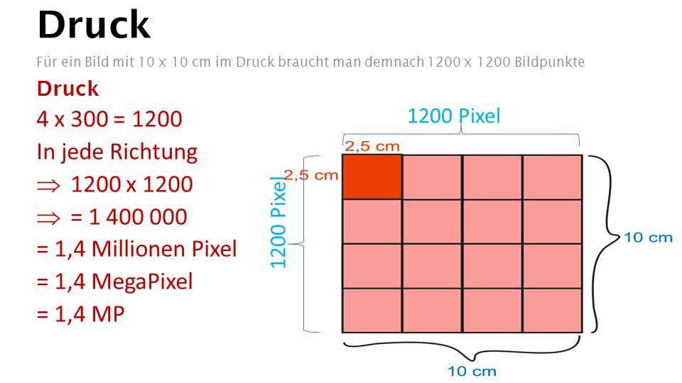 Druck Für ein Bild mit 10 x 10 cm im Druck braucht man demnach 1200 x 1200 Bildpunkte Druck 4 x 300 = 1200 In jede Richtung  1200 x 1200  = 1 400 000 = 1,4 Millionen Pixel = 1,4 MegaPixel = 1,4 MP 1200 Pixel