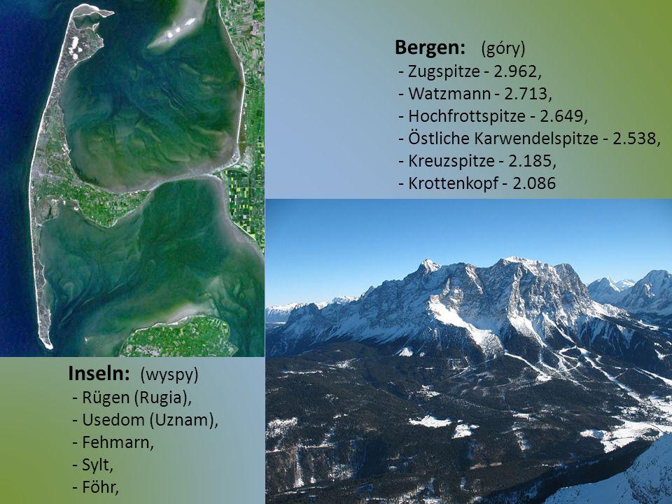 Inseln: (wyspy) - Rügen (Rugia), - Usedom (Uznam), - Fehmarn, - Sylt, - Föhr, Bergen: (góry) - Zugspitze - 2.962, - Watzmann - 2.713, - Hochfrottspitz