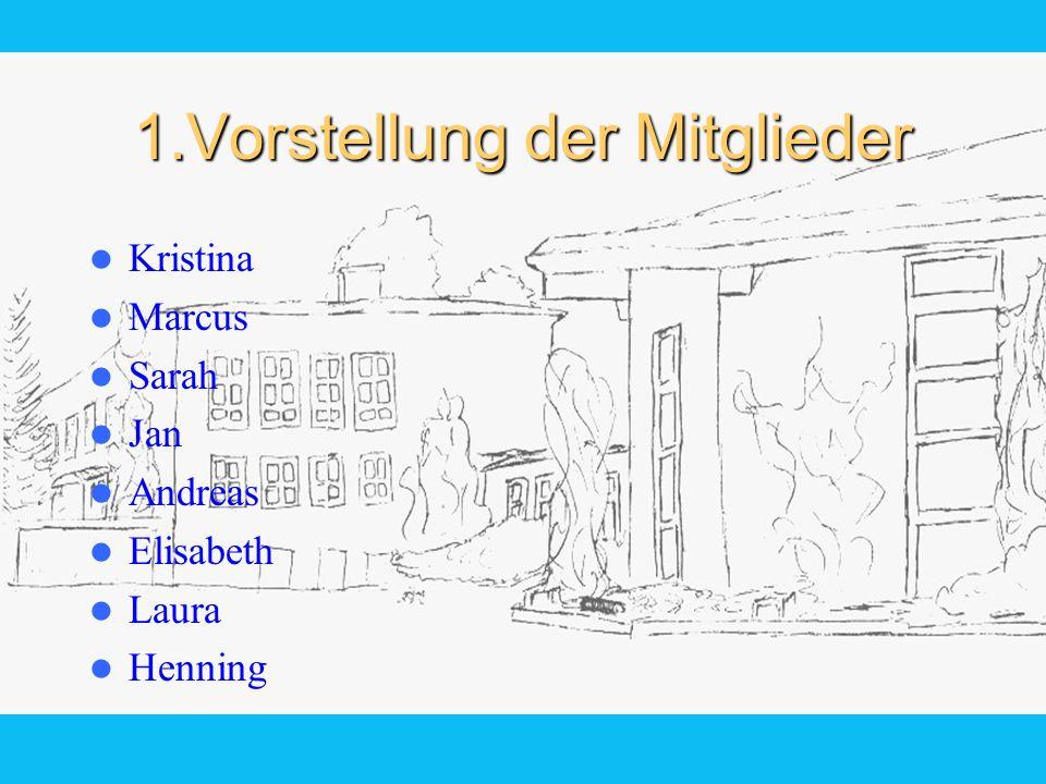 1.Vorstellung der Mitglieder Kristina Marcus Sarah Jan Andreas Elisabeth Laura Henning