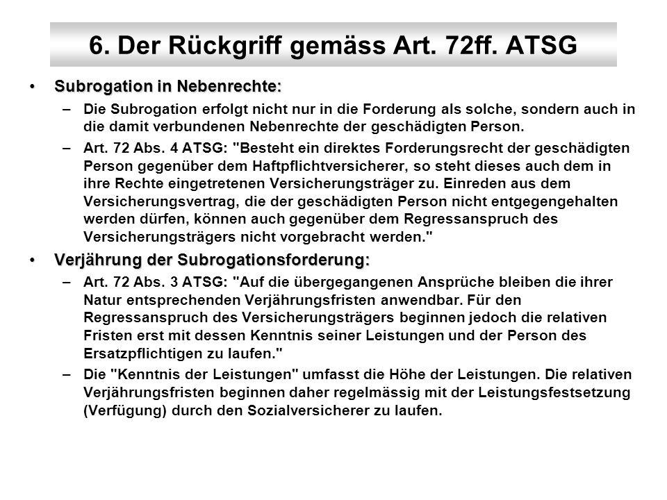 6. Der Rückgriff gemäss Art. 72ff. ATSG Subrogation in Nebenrechte:Subrogation in Nebenrechte: –Die Subrogation erfolgt nicht nur in die Forderung als