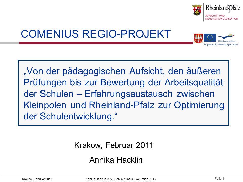 """Folie 1 Krakow, Februar 2011Annika Hacklin M.A., Referentin für Evaluation, AQS """"Von der pädagogischen Aufsicht, den äußeren Prüfungen bis zur Bewertung der Arbeitsqualität der Schulen – Erfahrungsaustausch zwischen Kleinpolen und Rheinland-Pfalz zur Optimierung der Schulentwicklung. COMENIUS REGIO-PROJEKT Krakow, Februar 2011 Annika Hacklin"""