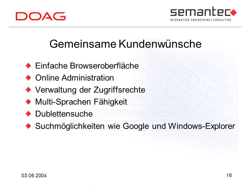 16 03.06.2004 Gemeinsame Kundenwünsche Einfache Browseroberfläche Online Administration Verwaltung der Zugriffsrechte Multi-Sprachen Fähigkeit Dublettensuche Suchmöglichkeiten wie Google und Windows-Explorer