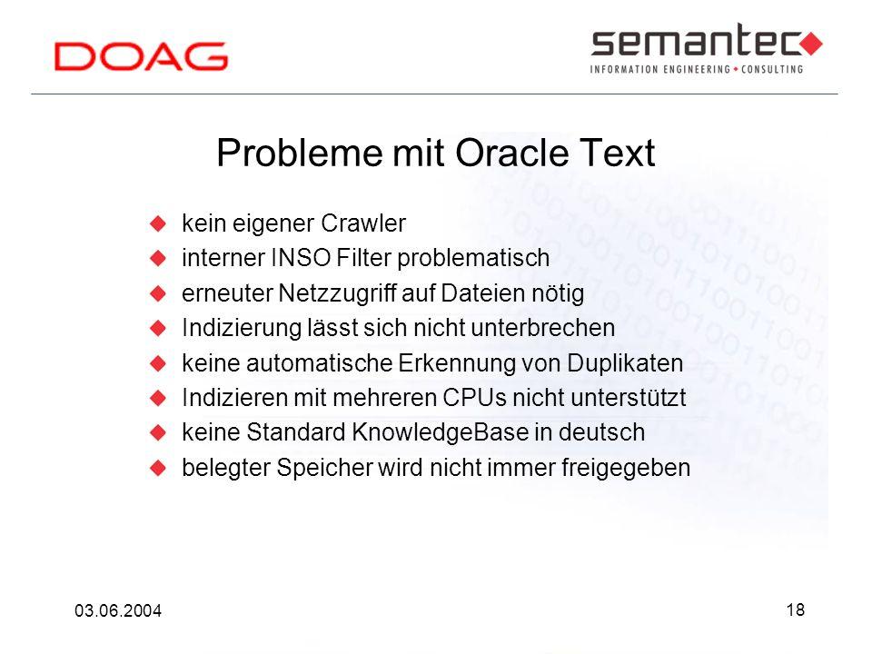 18 03.06.2004 Probleme mit Oracle Text kein eigener Crawler interner INSO Filter problematisch erneuter Netzzugriff auf Dateien nötig Indizierung lässt sich nicht unterbrechen keine automatische Erkennung von Duplikaten Indizieren mit mehreren CPUs nicht unterstützt keine Standard KnowledgeBase in deutsch belegter Speicher wird nicht immer freigegeben