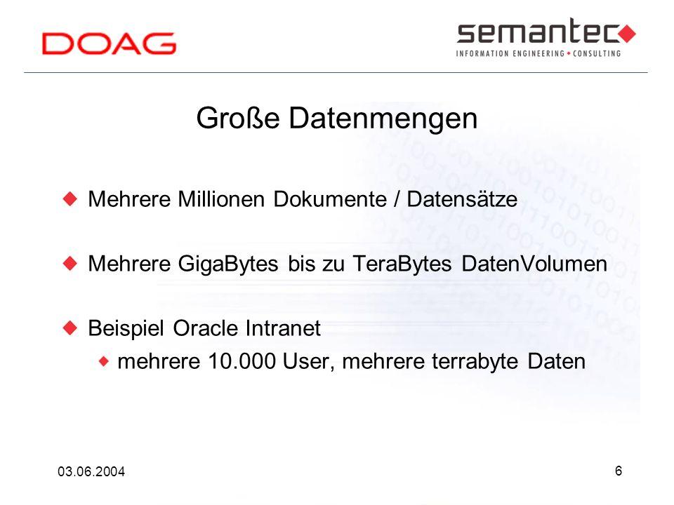 6 03.06.2004 Große Datenmengen Mehrere Millionen Dokumente / Datensätze Mehrere GigaBytes bis zu TeraBytes DatenVolumen Beispiel Oracle Intranet mehrere 10.000 User, mehrere terrabyte Daten